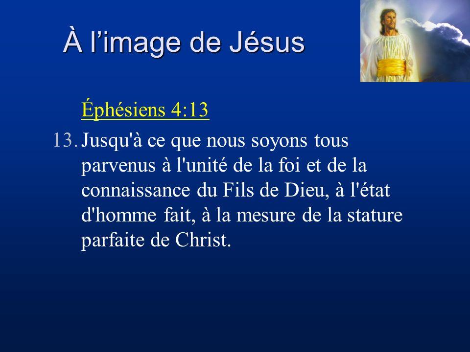 À limage de Jésus Éphésiens 4:13 13.Jusqu'à ce que nous soyons tous parvenus à l'unité de la foi et de la connaissance du Fils de Dieu, à l'état d'hom