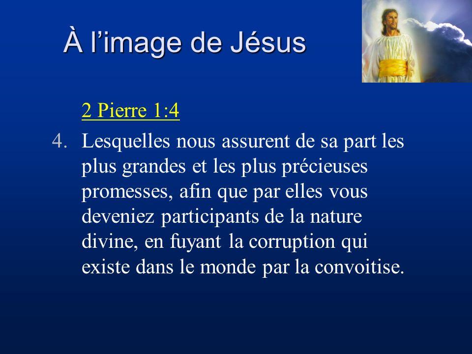 À limage de Jésus 2 Pierre 1:4 4.Lesquelles nous assurent de sa part les plus grandes et les plus précieuses promesses, afin que par elles vous deveni