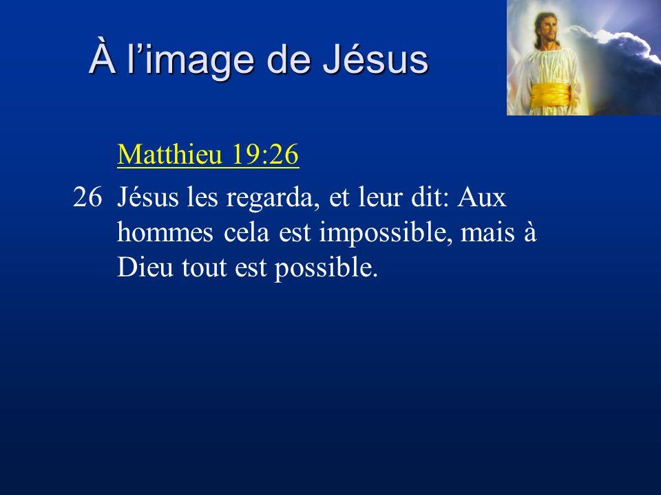 À limage de Jésus Matthieu 19:26 26Jésus les regarda, et leur dit: Aux hommes cela est impossible, mais à Dieu tout est possible.