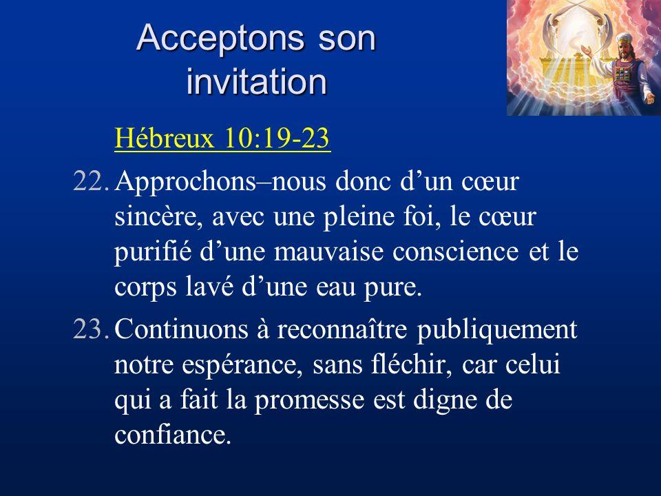 Acceptons son invitation Hébreux 10:19-23 22.Approchons–nous donc dun cœur sincère, avec une pleine foi, le cœur purifié dune mauvaise conscience et l