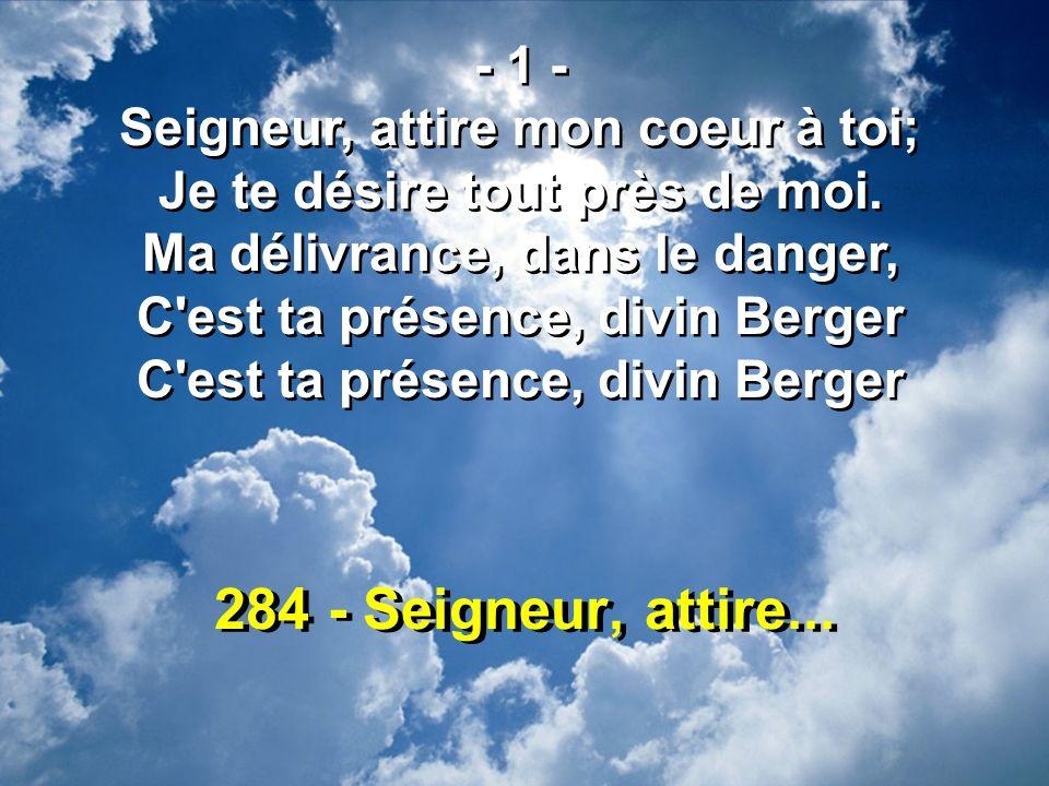 284 - Seigneur, attire... - 1 - Seigneur, attire mon coeur à toi; Je te désire tout près de moi. Ma délivrance, dans le danger, C'est ta présence, div
