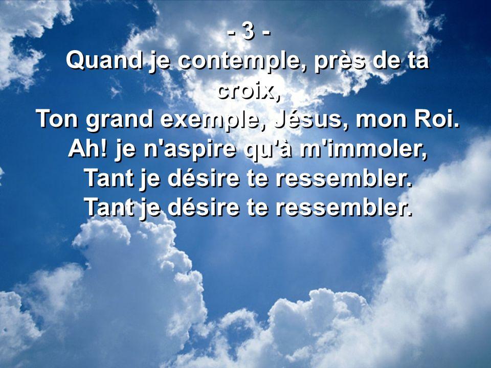 - 3 - Quand je contemple, près de ta croix, Ton grand exemple, Jésus, mon Roi. Ah! je n'aspire qu'à m'immoler, Tant je désire te ressembler. - 3 - Qua