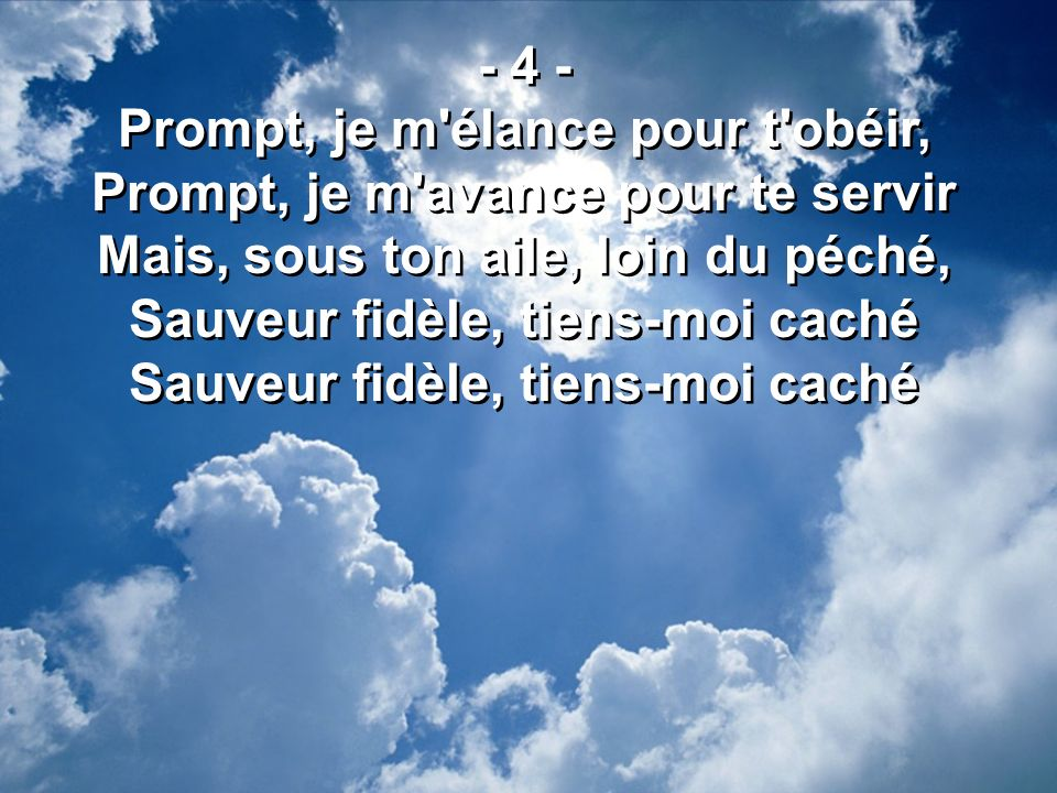 - 4 - Prompt, je m'élance pour t'obéir, Prompt, je m'avance pour te servir Mais, sous ton aile, loin du péché, Sauveur fidèle, tiens-moi caché - 4 - P