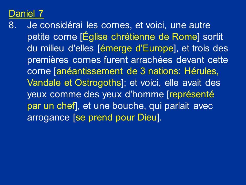 Daniel 7 8.Je considérai les cornes, et voici, une autre petite corne [Église chrétienne de Rome] sortit du milieu d'elles [émerge d'Europe], et trois