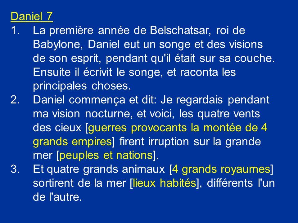 Daniel 7 1.La première année de Belschatsar, roi de Babylone, Daniel eut un songe et des visions de son esprit, pendant qu'il était sur sa couche. Ens