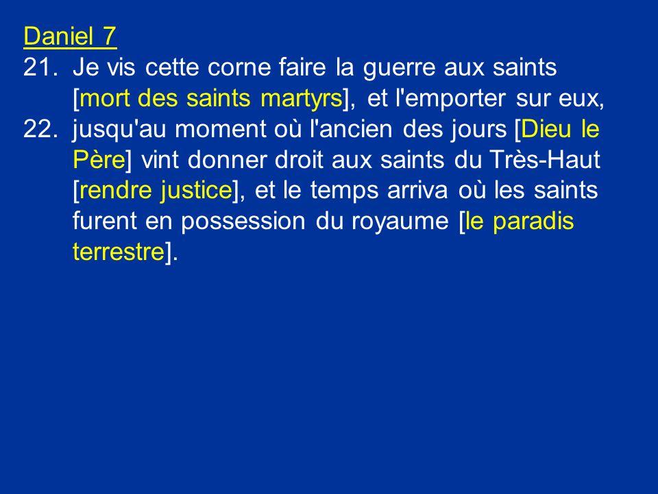 Daniel 7 21.Je vis cette corne faire la guerre aux saints [mort des saints martyrs], et l'emporter sur eux, 22.jusqu'au moment où l'ancien des jours [