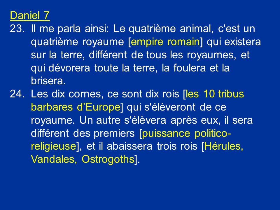 Daniel 7 23.Il me parla ainsi: Le quatrième animal, c'est un quatrième royaume [empire romain] qui existera sur la terre, différent de tous les royaum