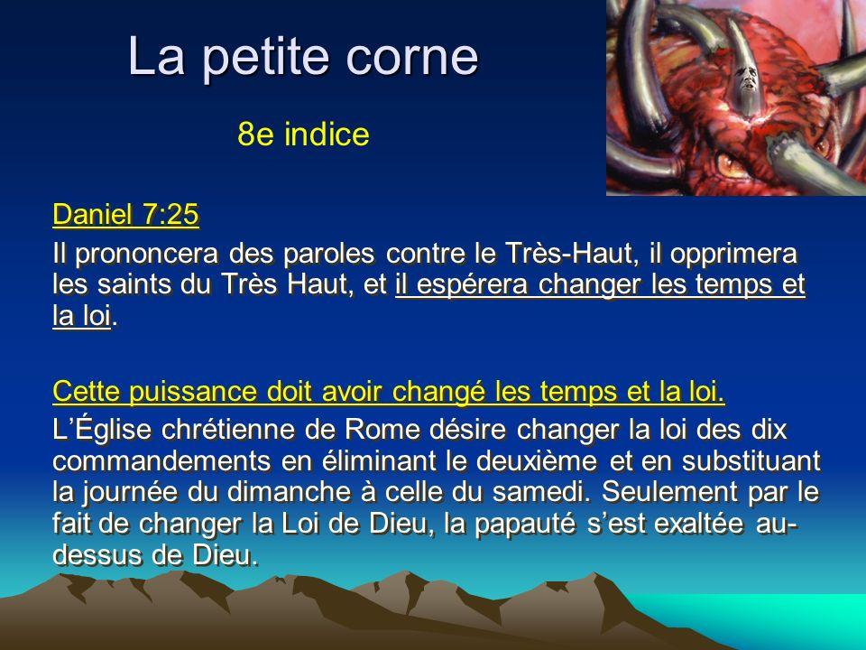La petite corne Daniel 7:25 Il prononcera des paroles contre le Très-Haut, il opprimera les saints du Très Haut, et il espérera changer les temps et l