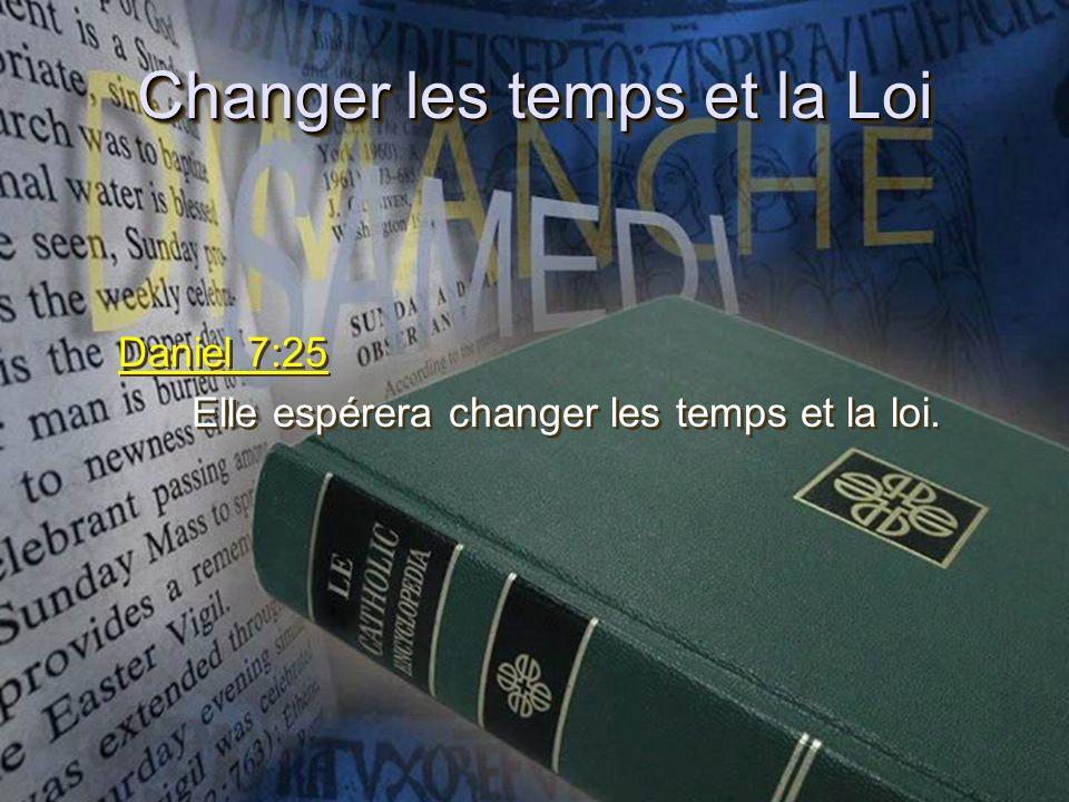 Changer les temps et la Loi Daniel 7:25 Elle espérera changer les temps et la loi. Daniel 7:25 Elle espérera changer les temps et la loi.