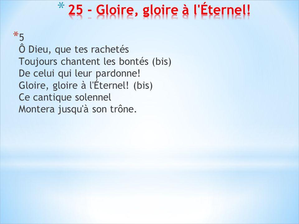 * 5 Ô Dieu, que tes rachetés Toujours chantent les bontés (bis) De celui qui leur pardonne! Gloire, gloire à l'Éternel! (bis) Ce cantique solennel Mon