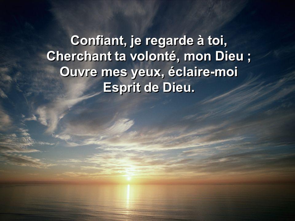 Confiant, je regarde à toi, Cherchant ta volonté, mon Dieu ; Ouvre mes yeux, éclaire-moi Esprit de Dieu. Confiant, je regarde à toi, Cherchant ta volo