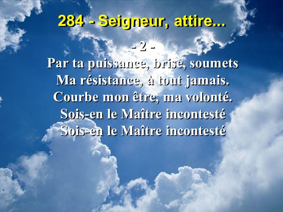 284 - Seigneur, attire... - 2 - Par ta puissance, brise, soumets Ma résistance, à tout jamais. Courbe mon être, ma volonté. Sois-en le Maître incontes