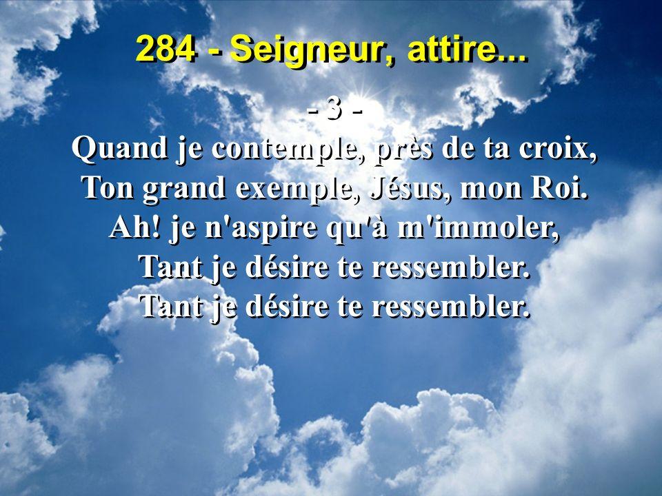 284 - Seigneur, attire... - 3 - Quand je contemple, près de ta croix, Ton grand exemple, Jésus, mon Roi. Ah! je n'aspire qu'à m'immoler, Tant je désir