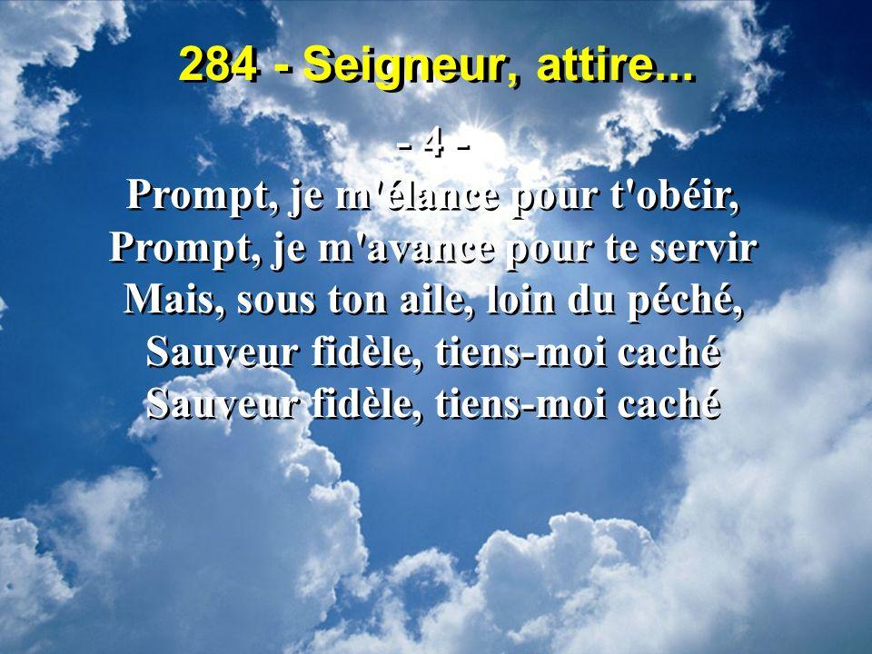 284 - Seigneur, attire... - 4 - Prompt, je m'élance pour t'obéir, Prompt, je m'avance pour te servir Mais, sous ton aile, loin du péché, Sauveur fidèl