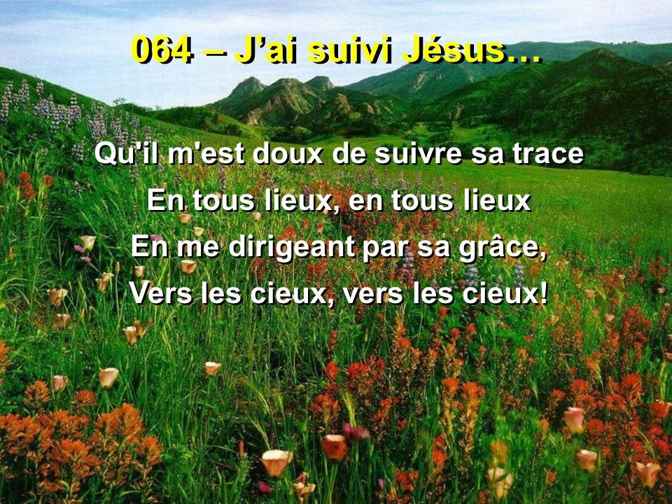 064 – Jai suivi Jésus… Qu'il m'est doux de suivre sa trace En tous lieux, en tous lieux En me dirigeant par sa grâce, Vers les cieux, vers les cieux!