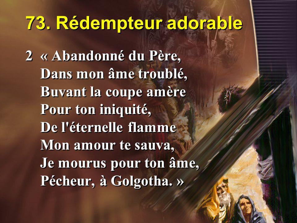 73. Rédempteur adorable 2« Abandonné du Père, Dans mon âme troublé, Buvant la coupe amère Pour ton iniquité, De l'éternelle flamme Mon amour te sauva,