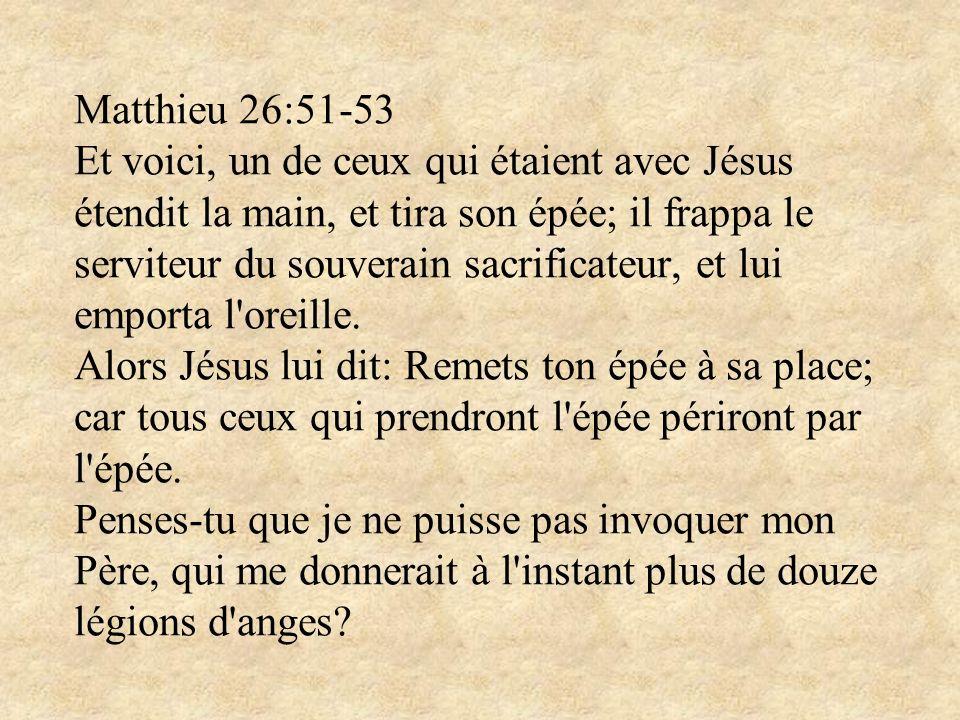 Matthieu 26:51-53 Et voici, un de ceux qui étaient avec Jésus étendit la main, et tira son épée; il frappa le serviteur du souverain sacrificateur, et
