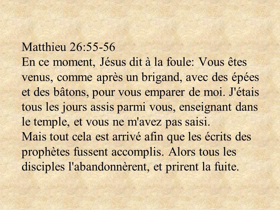 Matthieu 26:55-56 En ce moment, Jésus dit à la foule: Vous êtes venus, comme après un brigand, avec des épées et des bâtons, pour vous emparer de moi.