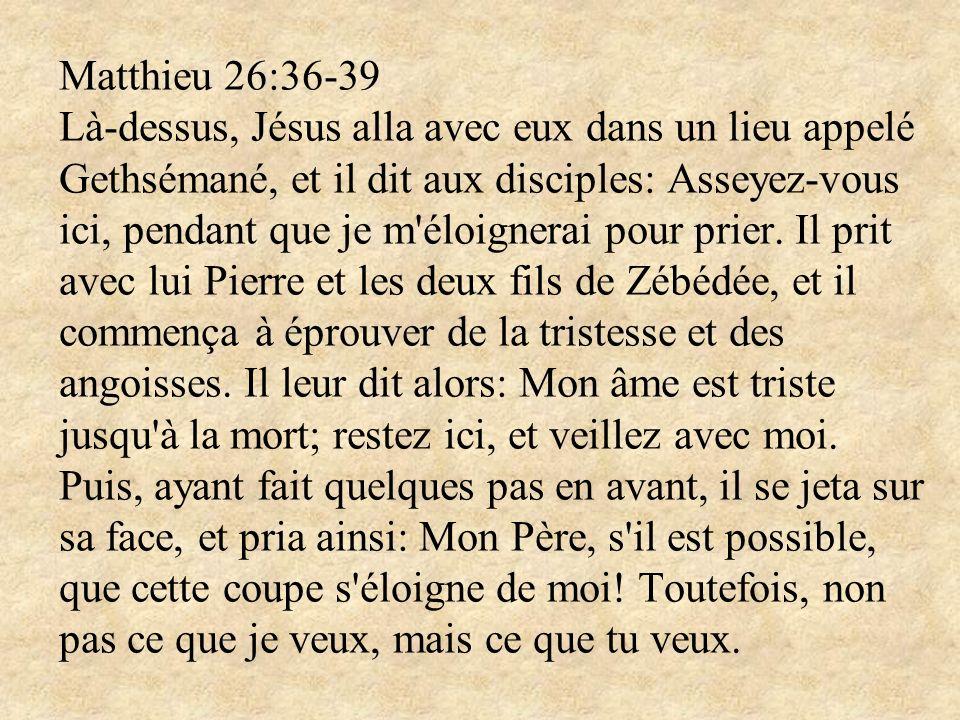 Matthieu 26:36-39 Là-dessus, Jésus alla avec eux dans un lieu appelé Gethsémané, et il dit aux disciples: Asseyez-vous ici, pendant que je m'éloignera