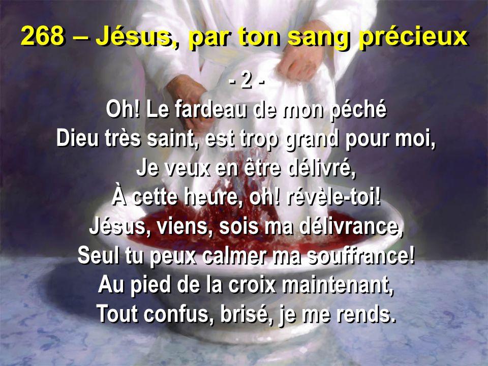 268 – Jésus, par ton sang précieux - 2 - Oh! Le fardeau de mon péché Dieu très saint, est trop grand pour moi, Je veux en être délivré, À cette heure,