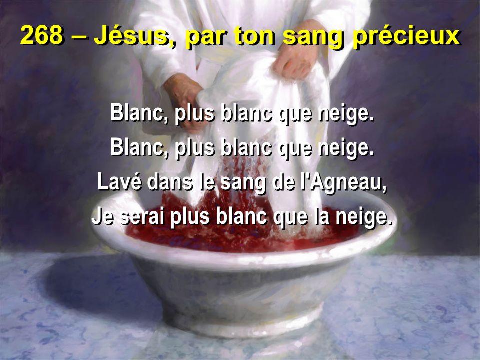 268 – Jésus, par ton sang précieux Blanc, plus blanc que neige. Lavé dans le sang de l'Agneau, Je serai plus blanc que la neige. Blanc, plus blanc que