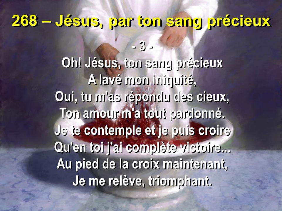 268 – Jésus, par ton sang précieux - 3 - Oh! Jésus, ton sang précieux A lavé mon iniquité, Oui, tu m'as répondu des cieux, Ton amour m'a tout pardonné