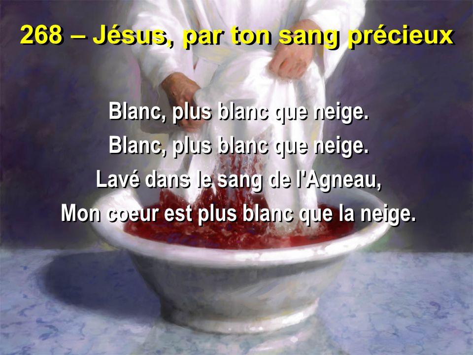 268 – Jésus, par ton sang précieux Blanc, plus blanc que neige. Lavé dans le sang de l'Agneau, Mon coeur est plus blanc que la neige. Blanc, plus blan