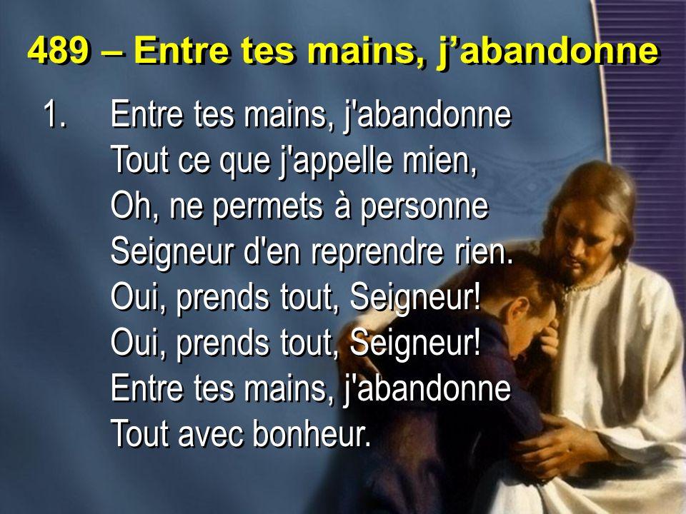 489 – Entre tes mains, jabandonne 1.Entre tes mains, j'abandonne Tout ce que j'appelle mien, Oh, ne permets à personne Seigneur d'en reprendre rien. O