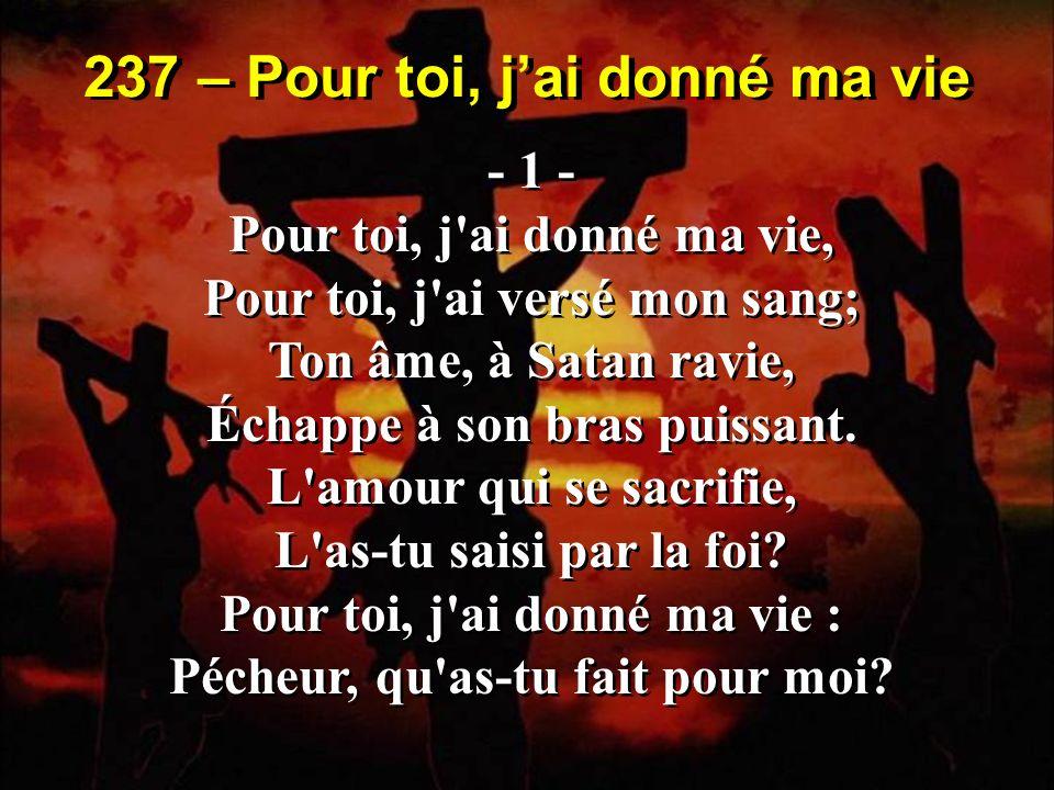 237 – Pour toi, jai donné ma vie - 1 - Pour toi, j'ai donné ma vie, Pour toi, j'ai versé mon sang; Ton âme, à Satan ravie, Échappe à son bras puissant