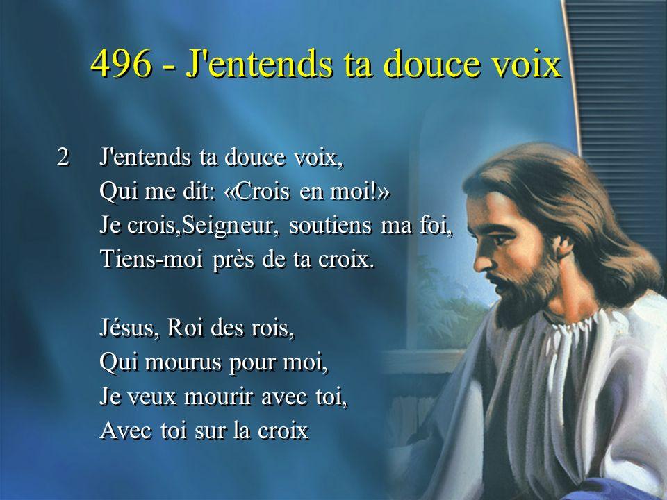 496 - J'entends ta douce voix 2J'entends ta douce voix, Qui me dit: «Crois en moi!» Je crois,Seigneur, soutiens ma foi, Tiens-moi près de ta croix. Jé
