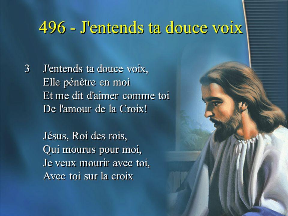 496 - J'entends ta douce voix 3J'entends ta douce voix, Elle pénètre en moi Et me dit d'aimer comme toi De l'amour de la Croix! Jésus, Roi des rois, Q