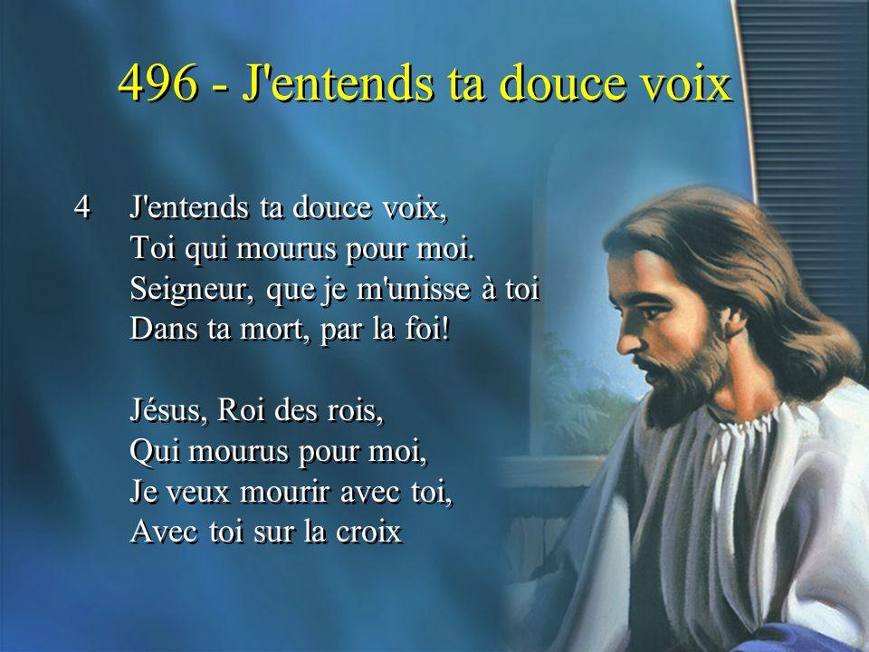 496 - J'entends ta douce voix 4J'entends ta douce voix, Toi qui mourus pour moi. Seigneur, que je m'unisse à toi Dans ta mort, par la foi! Jésus, Roi