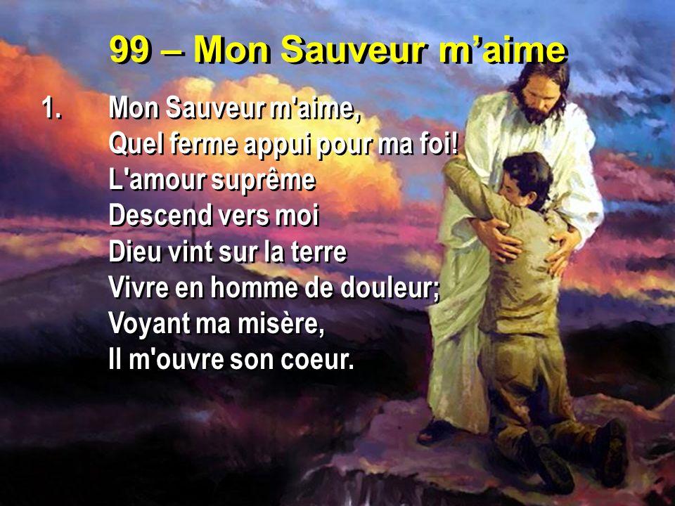 99 – Mon Sauveur maime 1.Mon Sauveur m'aime, Quel ferme appui pour ma foi! L'amour suprême Descend vers moi Dieu vint sur la terre Vivre en homme de d