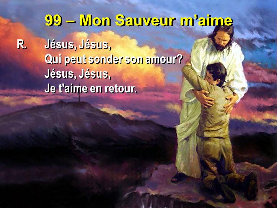 99 – Mon Sauveur maime R.Jésus, Jésus, Qui peut sonder son amour? Jésus, Je t'aime en retour. R.Jésus, Jésus, Qui peut sonder son amour? Jésus, Je t'a