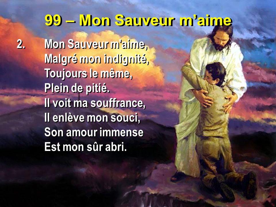 99 – Mon Sauveur maime 2.Mon Sauveur m'aime, Malgré mon indignité, Toujours le même, Plein de pitié. Il voit ma souffrance, Il enlève mon souci, Son a