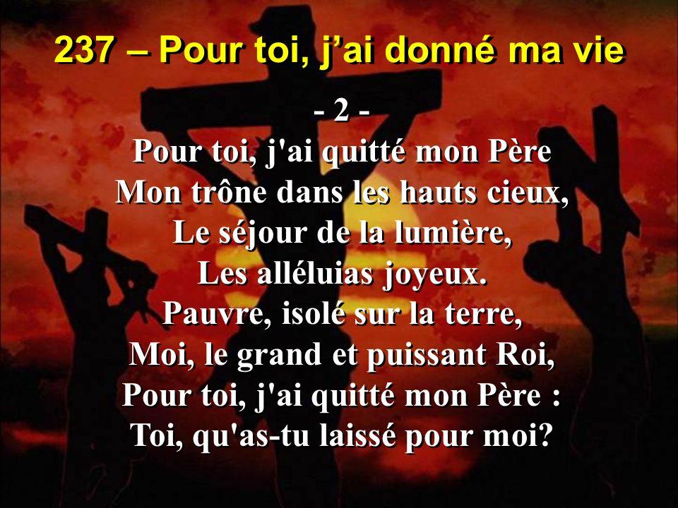 237 – Pour toi, jai donné ma vie - 3 - Pour toi, j ai pris la souffrance, Pour toi, j ai versé des pleurs; J ai, dans mon amour immense, Bu ta coupe de douleurs; Mon pardon, ma délivrance, Mon salut tout est à toi.