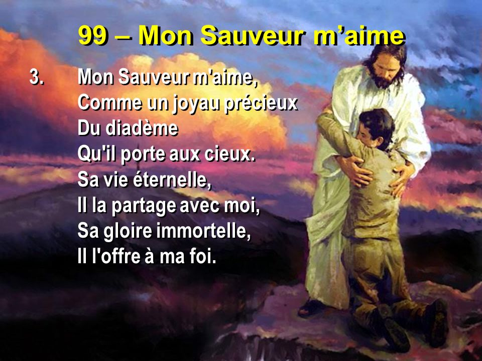 99 – Mon Sauveur maime 3.Mon Sauveur m'aime, Comme un joyau précieux Du diadème Qu'il porte aux cieux. Sa vie éternelle, Il la partage avec moi, Sa gl