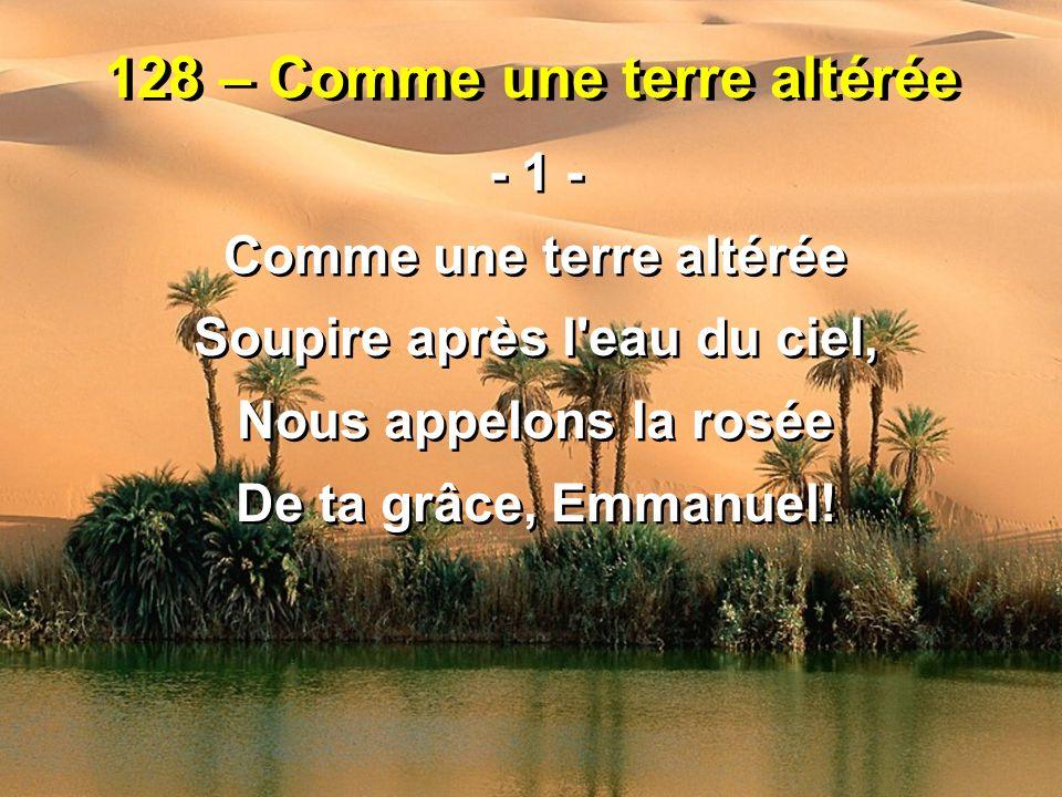 128 – Comme une terre altérée - 1 - Comme une terre altérée Soupire après l'eau du ciel, Nous appelons la rosée De ta grâce, Emmanuel! - 1 - Comme une