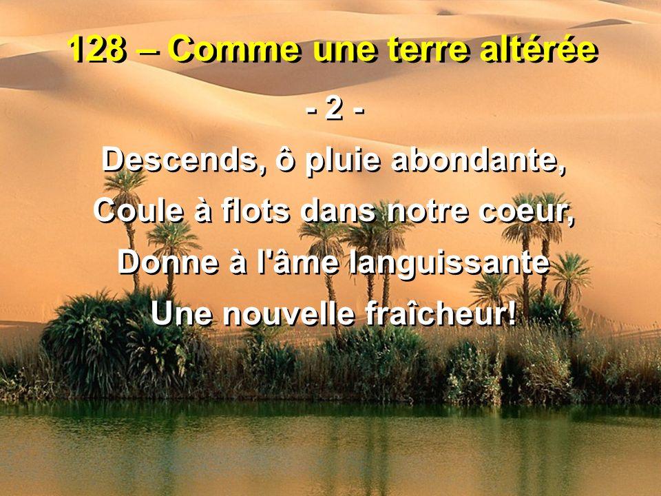 128 – Comme une terre altérée - 2 - Descends, ô pluie abondante, Coule à flots dans notre coeur, Donne à l'âme languissante Une nouvelle fraîcheur! -