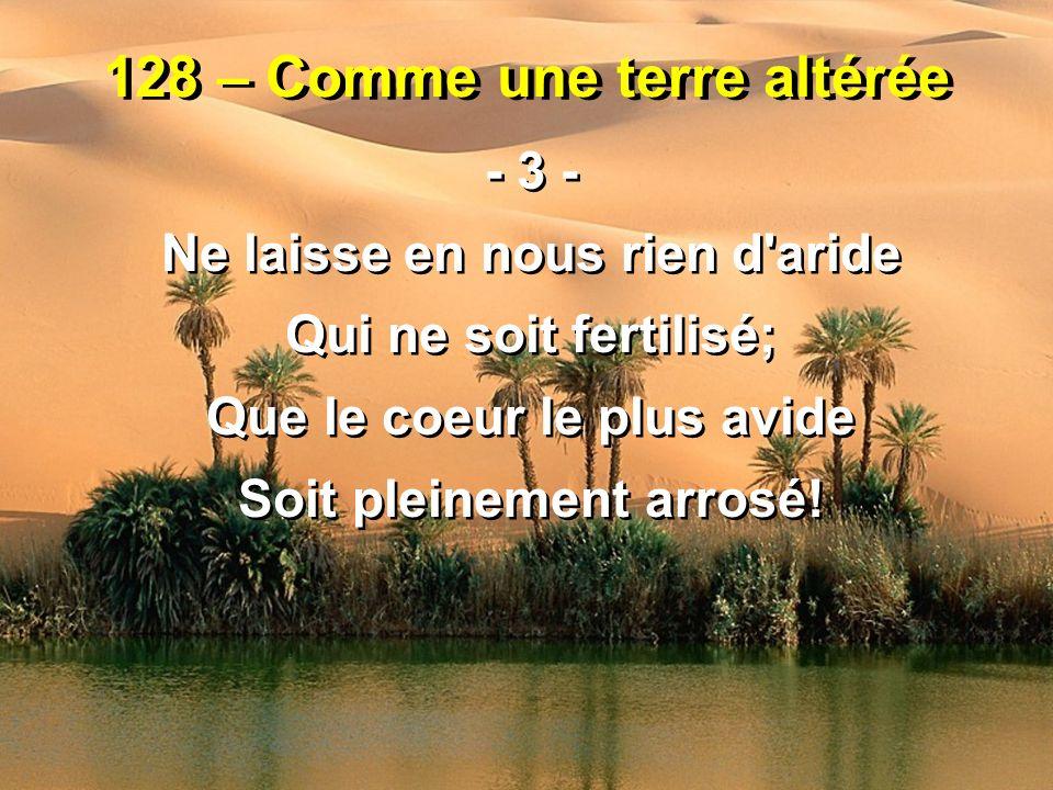128 – Comme une terre altérée - 3 - Ne laisse en nous rien d'aride Qui ne soit fertilisé; Que le coeur le plus avide Soit pleinement arrosé! - 3 - Ne