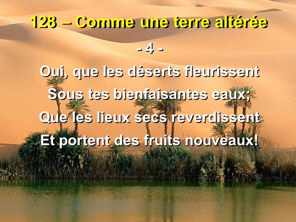 128 – Comme une terre altérée - 4 - Oui, que les déserts fleurissent Sous tes bienfaisantes eaux; Que les lieux secs reverdissent Et portent des fruit