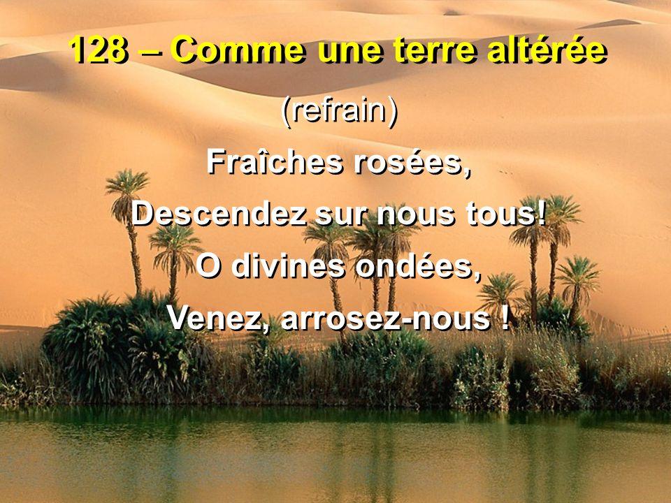 128 – Comme une terre altérée (refrain) Fraîches rosées, Descendez sur nous tous! O divines ondées, Venez, arrosez-nous ! (refrain) Fraîches rosées, D