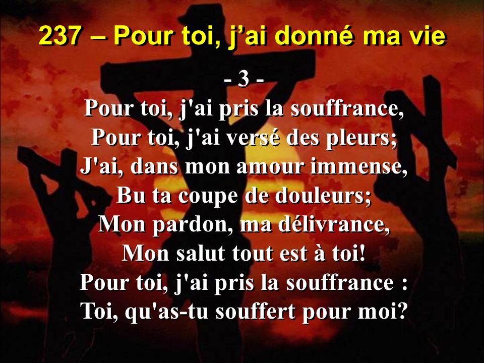 237 – Pour toi, jai donné ma vie - 3 - Pour toi, j'ai pris la souffrance, Pour toi, j'ai versé des pleurs; J'ai, dans mon amour immense, Bu ta coupe d