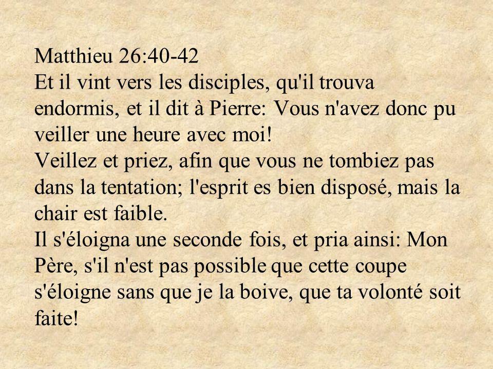 Matthieu 26:40-42 Et il vint vers les disciples, qu'il trouva endormis, et il dit à Pierre: Vous n'avez donc pu veiller une heure avec moi! Veillez et