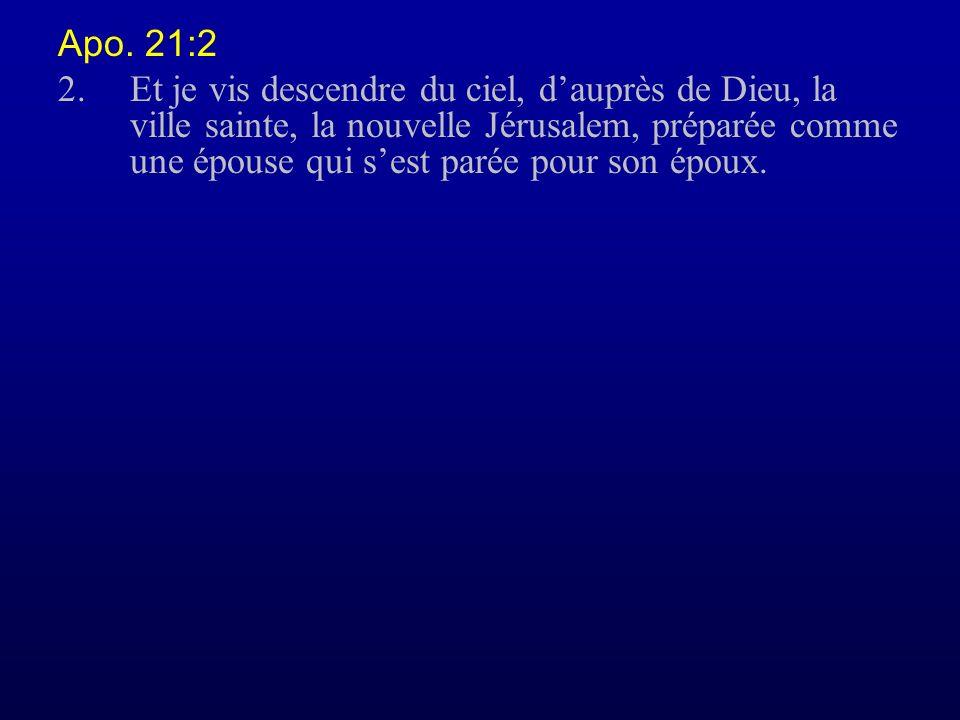 Apo. 21:2 2.Et je vis descendre du ciel, dauprès de Dieu, la ville sainte, la nouvelle Jérusalem, préparée comme une épouse qui sest parée pour son ép