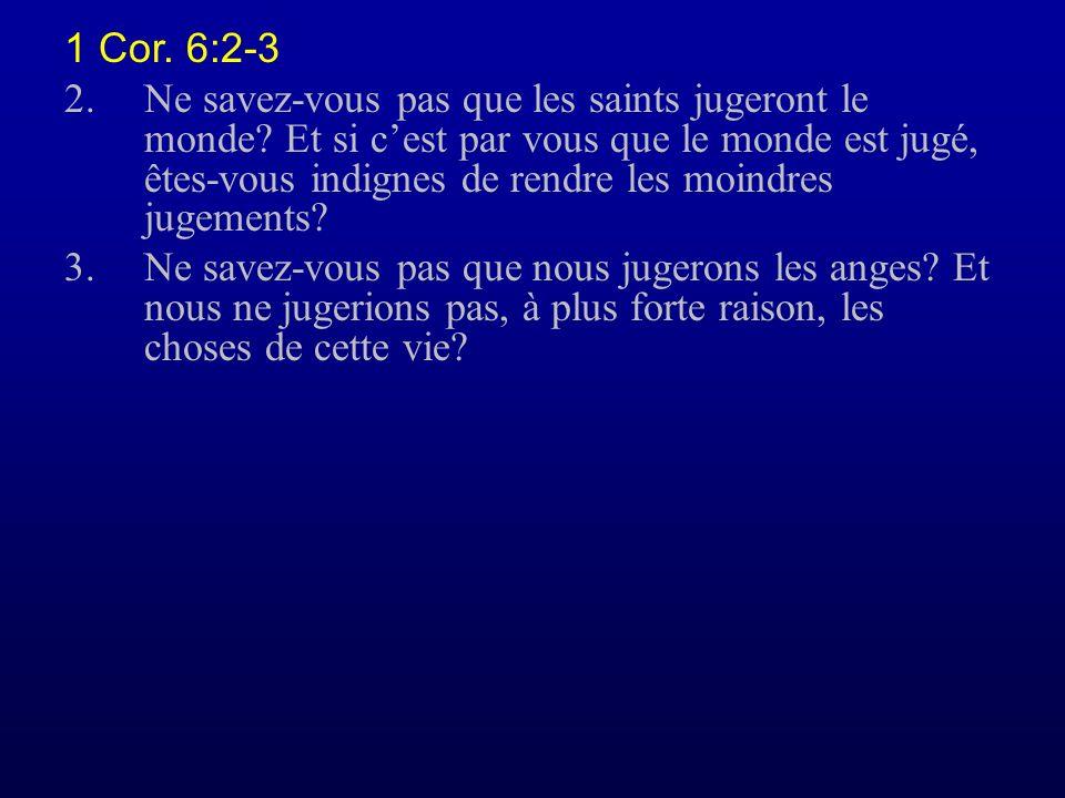 1 Cor. 6:2-3 2.Ne savez-vous pas que les saints jugeront le monde? Et si cest par vous que le monde est jugé, êtes-vous indignes de rendre les moindre