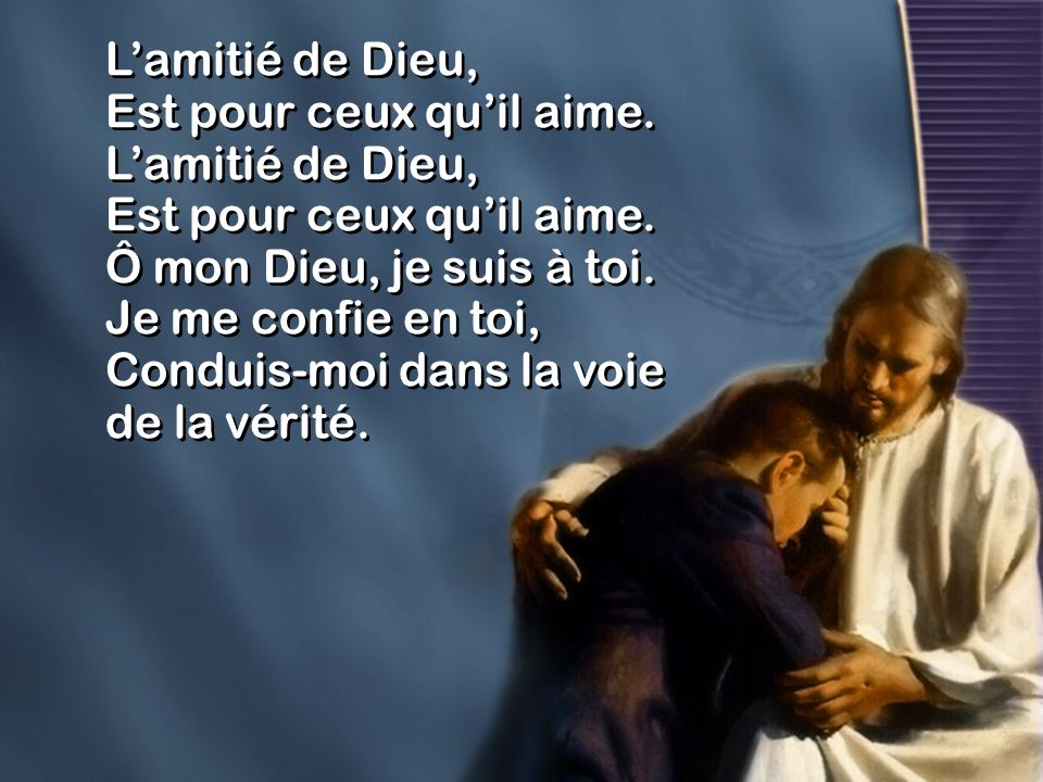 Lamitié de Dieu, Est pour ceux quil aime. Lamitié de Dieu, Est pour ceux quil aime. Ô mon Dieu, je suis à toi. Je me confie en toi, Conduis-moi dans l