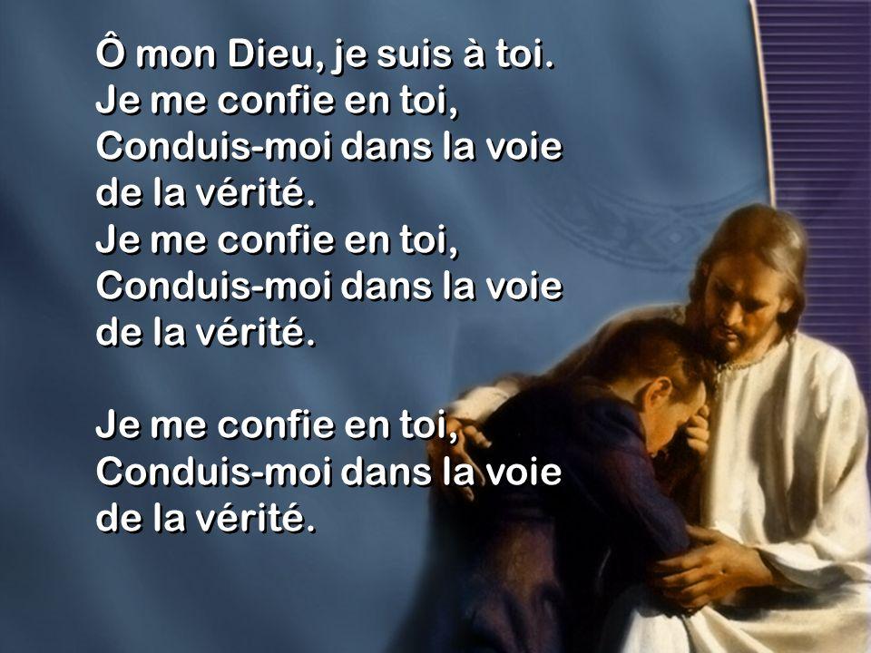 Ô mon Dieu, je suis à toi. Je me confie en toi, Conduis-moi dans la voie de la vérité. Je me confie en toi, Conduis-moi dans la voie de la vérité. Je