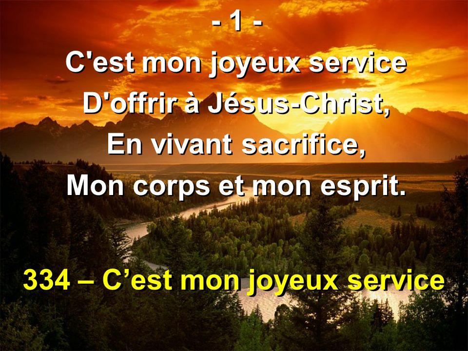 334 – Cest mon joyeux service - 1 - C'est mon joyeux service D'offrir à Jésus-Christ, En vivant sacrifice, Mon corps et mon esprit. - 1 - C'est mon jo