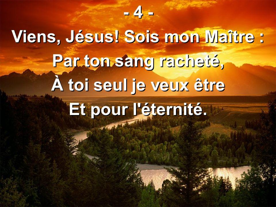 - 4 - Viens, Jésus! Sois mon Maître : Par ton sang racheté, À toi seul je veux être Et pour l'éternité. - 4 - Viens, Jésus! Sois mon Maître : Par ton